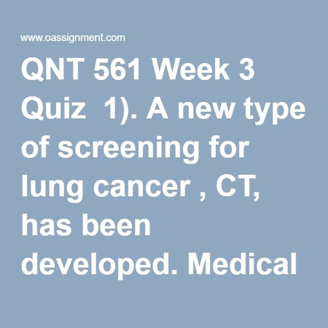 QNT 561 Week 3 Quiz  1). A new type of screening for lung cancer , CT, has been developed. Medical researchers believe that CT scans are more sensitive than regular X-rays in pinpointing small tumors. A university is conducting a medical trial of 50,000 smokers nationwide to compare the effectiveness of CT scans with X-rays  for detecting lung cancer… One goal of the study is to compare the mean ages when cancer is first detected  by the two screening methods. 2). A study of Machiavellian…