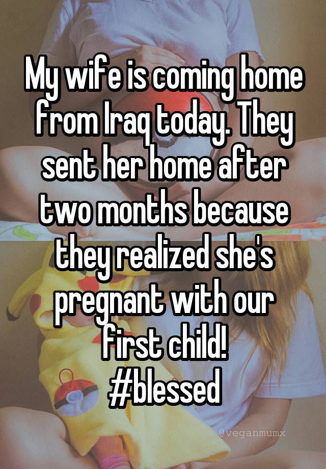 My wife is coming home from Iraq today. They sent her home after two months because they realized she's pregnant with our first child! #blessed