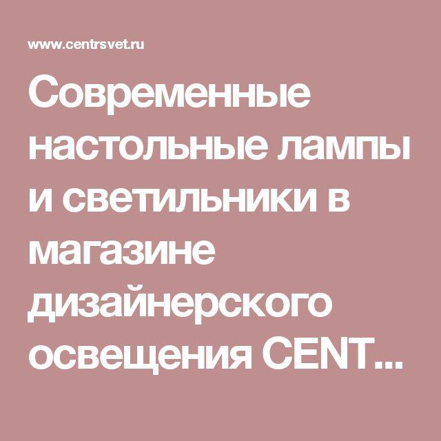 Современные настольные лампы и светильники в магазине дизайнерского освещения CENTRSVET.RU