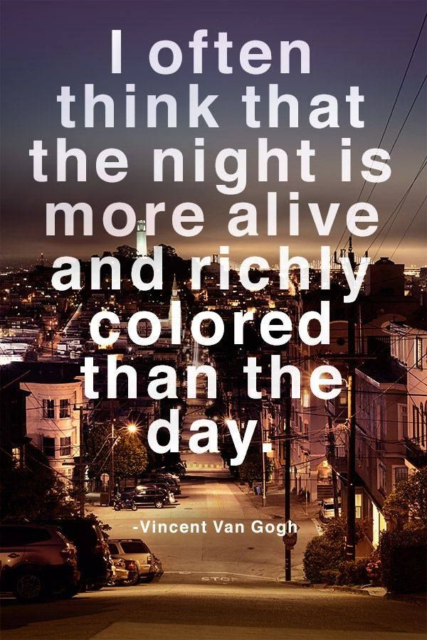 """I often think that the night is more alive and richly colored than the day."" Vincent Van Gogh"