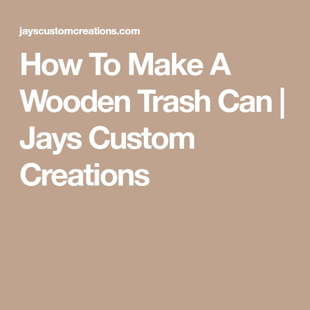 How To Make A Wooden Trash Can | Jays Custom Creations