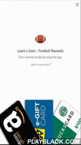 Football: Earn N Learn  Android App - playslack.com ,  Do you feel lost in the myriad of football terms ? What does a Punt really mean ? What is a drop kick ? What is a Lateral Pass ? In this app, we have tried to demystify the world of American Football by giving clear concise definitions of each term in ordinary language. This app is meant for the general folks, though expert football fans might pick up a new term or two. . Not only do you learn about the wonderful world of football, but you also earn rewards ! You can earn REAL points (mPoints) that can be redeemed for REAL rewards on retailers like Amazon, Best Buy etc. Now, for some heavy duty legal disclaimers (Sorry, lawyers make us write this) This App is only intended as a casual entertainment app. If you do decide to use it, it is at your own risk. The developer makes no warranties about the functionality in this game or any accuracy in the information provided. Any liabilities, whether direct or implied are expressly rejected and by downloading the application, you release the developer and any associated entities from ALL liabilities. If you do not agree, please do not download the game.Whew, that was some heavy duty lingo right there ! We have you enjoy the Learning n Earning