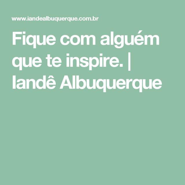 Fique com alguém que te inspire. | Iandê Albuquerque