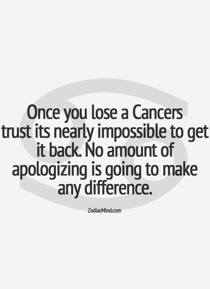 Once you lose a Cancers trust its nearly impossible to get it back.