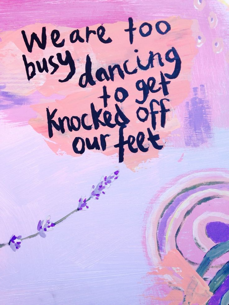 AWESOME QUOTE - We are too busy dancing to get knocked off our feet -