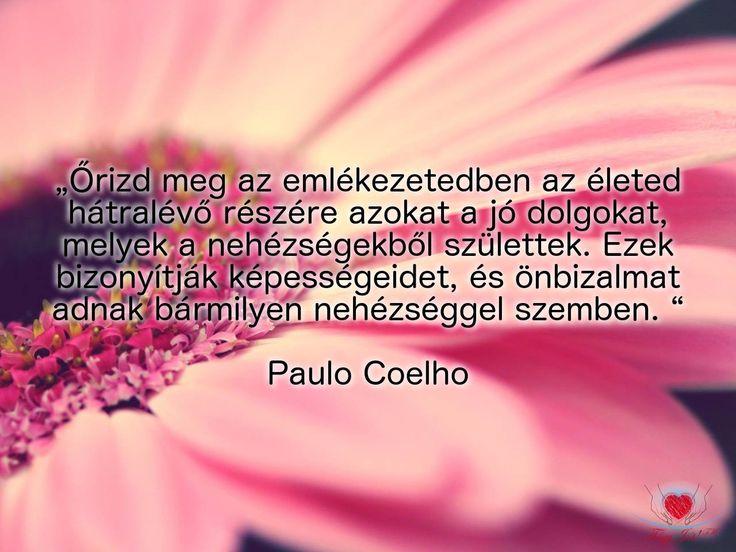 """""""Őrizd meg az emlékezetedben az életed hátralévő részére azokat a jó dolgokat, melyek a nehézségekből születtek. Ezek bizonyítják képességeidet, és önbizalmat adnak bármilyen nehézséggel szemben."""" Paulo Coelho"""