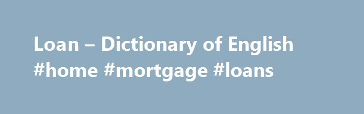 Loan – Dictionary of English #home #mortgage #loans http://loans.remmont.com/loan-dictionary-of-english-home-mortgage-loans/  #loan # loan WordReference Random House Learner's Dictionary of American English 2015 loan 1 /loʊn/ USA pronunciation n. [ countable ] the act of lending: the loan of a book. something lent, esp. a sum of money lent at interest: a loan of $25,000. v. to make a loan of; lend: [ + object + […]The post Loan – Dictionary of English #home #mortgage #loans appeared first on…