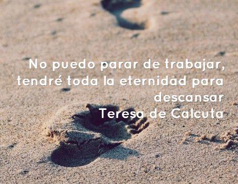 No puedo parar de trabajar, tendré toda la eternidad para descansar Teresa de Calcuta #frases #8demarzo
