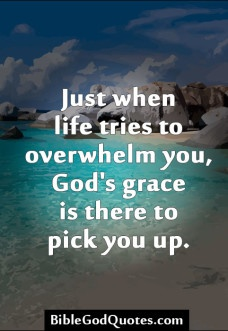 Just when life tries to overwhelm you    Just when life tries to overwhelm you, God's grace is there to pick you ...Bible and God Quotes