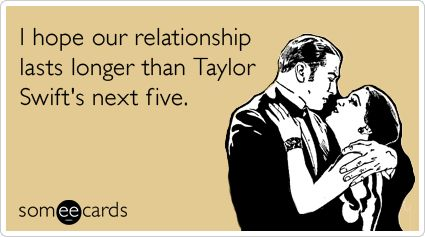 Funny Flirting Ecard: I hope our relationship lasts longer than Taylor Swift's next five.