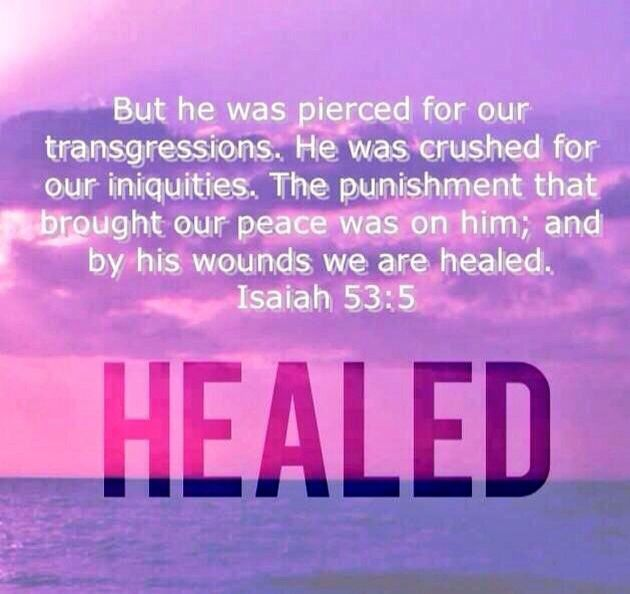 Isaiah 53:5 KJV.....But he was wounded for our transgressions, he was bruised for our iniquities: the chastisement of our peace was upon him; and with his stripes we are healed.