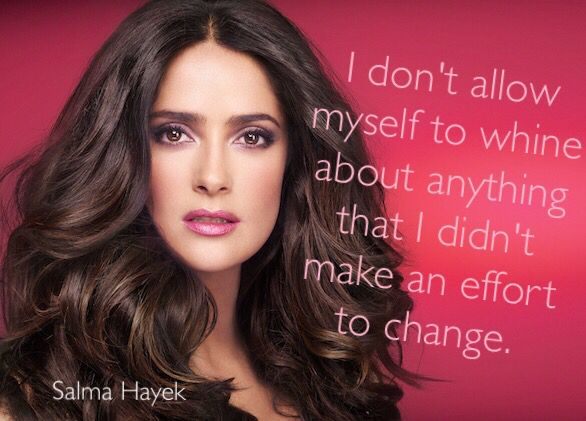 I don't allow myself to whine about anything that I didn't make an effort to change -Salma Hayek
