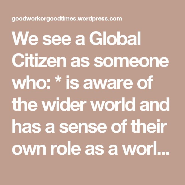 We see a Global Citizen as someone who:  * is aware of the wider world and has a sense of their own role as a world citizen;  * respects and values diversity;  * has an understanding of how the world works economically, politically, socially, culturally, technologically and environmentally;  * is outraged by social injustice;  * participates in and contributes to the community at a range of levels from local to global;  * is willing to act to make the world a more sustainable place;  * takes…