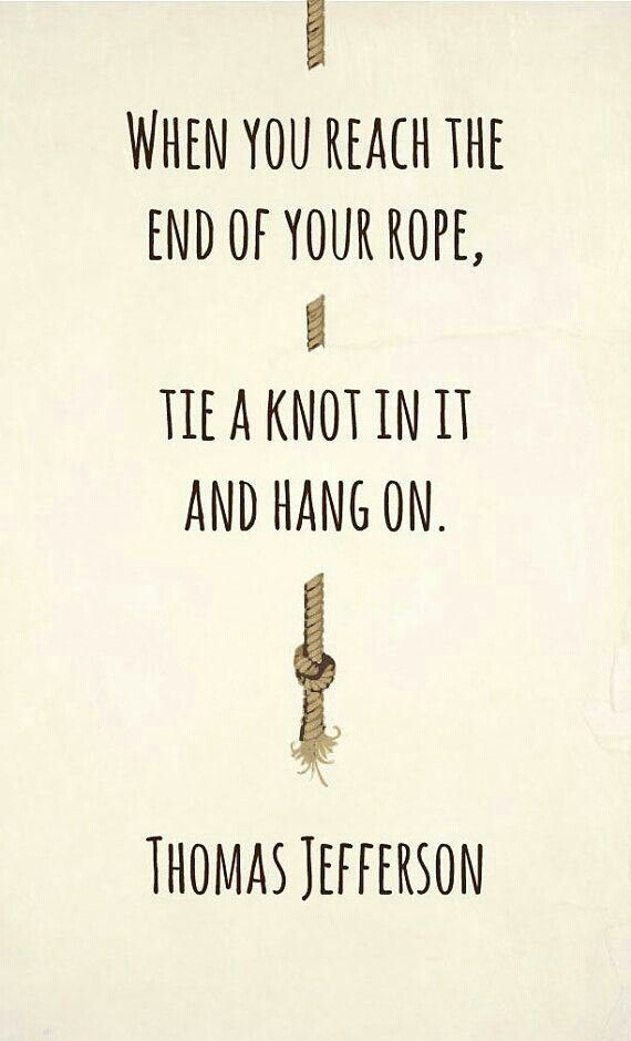 When you reach the end of your rope, tie a not in it and hang on. Thomas Jefferson