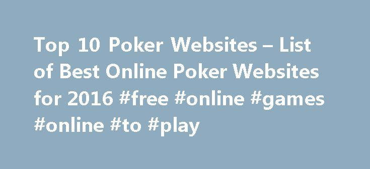 Top 10 Poker Websites – List of Best Online Poker Websites for 2016 #free #online #games #online #to #play http://game.remmont.com/top-10-poker-websites-list-of-best-online-poker-websites-for-2016-free-online-games-online-to-play/  Top 10 Poker Websites List of Best Online Poker Websites for 2016 No matter where you are in the world, whatever your gaming preferences, bankroll size or geographic location, Top10PokerWebsites presents you with online poker sites that work for you. The online…