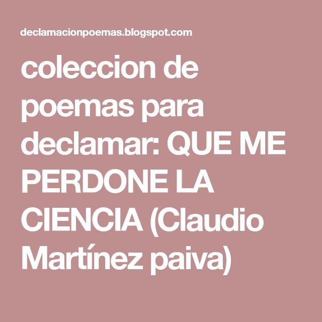 coleccion de poemas para declamar: QUE ME PERDONE LA CIENCIA (Claudio Martínez paiva)