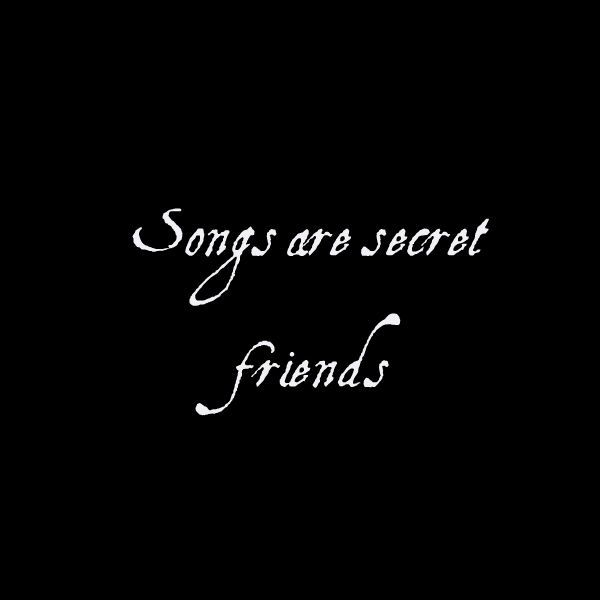 Songs are secret friends. http://readmysongreadmysoul.com
