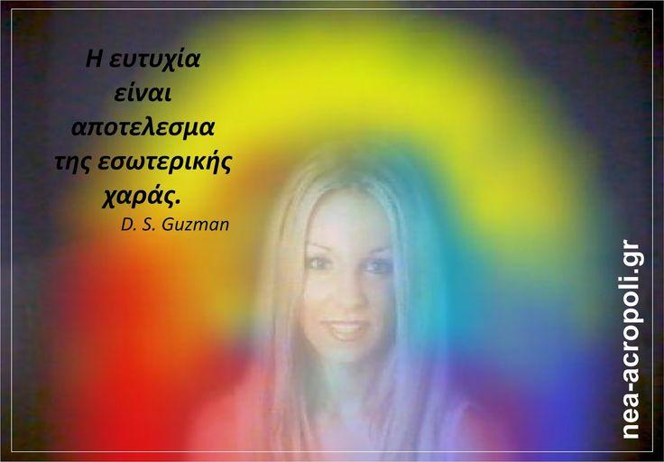 Η ευτυχία είναι αποτέλεσμα της εσωτερικής χαράς D.S.Guzman  ΡΗΤΑ ΑΠΟ ΤΗ ΝΕΑ ΑΚΡΟΠΟΛΗ