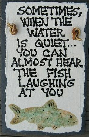 Fishing Sign - sometimes when the water is quiet... you can almost hear the fish laughing at you