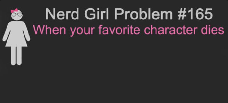 Nerd Girl Problems #165. AHHHHHH!!!!!! OMG SO TRUE!!!!! Or even gets hurt. *Sniffle sniffle* I was so sad for my favorite characters in books like I Am Number Four, The Hunger Games, The Series of Unfortunate Events, The Shadow Children Series, and so many others.