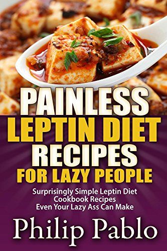 Painless Leptin Diet Recipes For Lazy People: Surprisingly Simple Leptin Diet Cookbook Recipes Even Your Lazy Ass Can Cook eBook: Phillip Pablo: Books