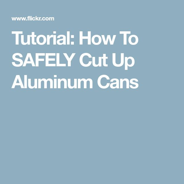 Tutorial: How To SAFELY Cut Up Aluminum Cans
