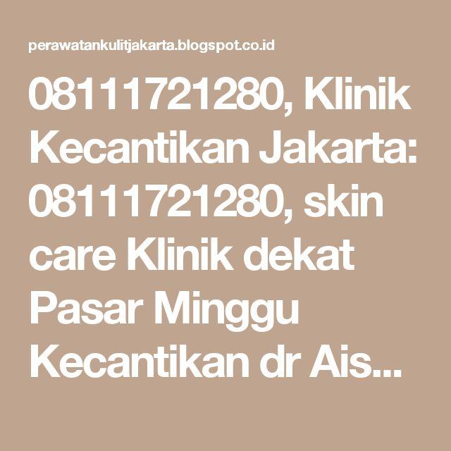 08111721280, Klinik Kecantikan Jakarta: 08111721280, skin care Klinik dekat Pasar Minggu Kecantikan dr Aisyiah,