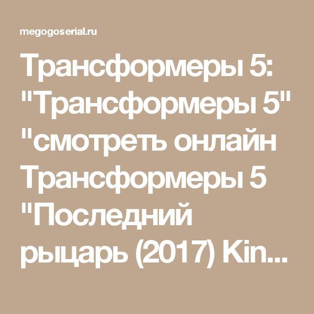 """Трансформеры 5:  """"Трансформеры 5""""  """"смотреть онлайн Трансформеры 5 """"Последний рыцарь (2017)  KinoHD720  смотреть фильм трансформеры 5 — СЕРИАЛЫ  2017"""