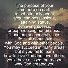 The purpose of your time on earth is not primarily about acquiring possessions, attaining status, achieving success, or even experiencing happiness. Those are secondary issues. Life is all about love with God & with other people. You may  succeed in many areas, but if you fail to learn how to love God &  love others, you'll have missed the reason why God created you.