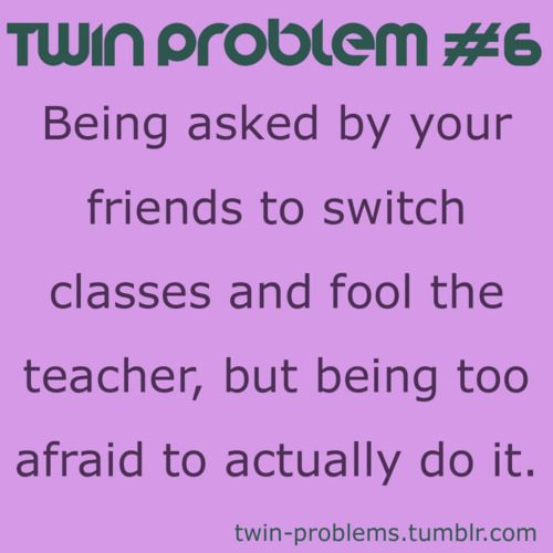 I didn't have to swith classes.  My sisters teachers would always pull me aside thinking I was her...