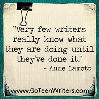 Very few writers really know what they are doing until they've done it. -Anne Lamott (Glad I'm not the only one.)