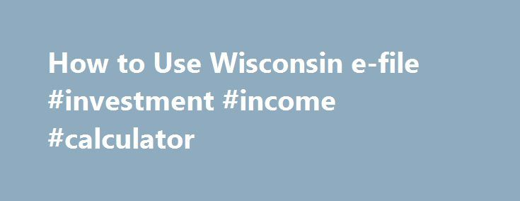How to Use Wisconsin e-file #investment #income #calculator http://income.nef2.com/how-to-use-wisconsin-e-file-investment-income-calculator/  #wisconsin e file # How to Use Wisconsin e -file What is Wisconsin e -file? What are the benefits of using Wisconsin e -file? What do I need before I begin to use Wisconsin e -file? How do I begin using Wisconsin e -file? Is there a registration process to use Wisconsin e -file? How do I move through/navigate Wisconsin e -file? If I owe an amount, can…