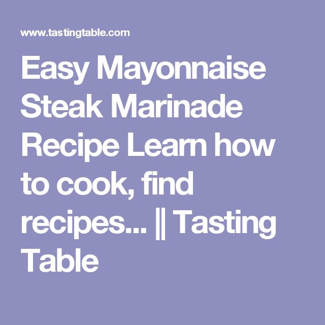 Easy Mayonnaise Steak Marinade Recipe Learn how to cook, find recipes... || Tasting Table
