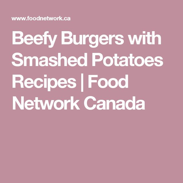 Beefy Burgers with Smashed Potatoes Recipes | Food Network Canada