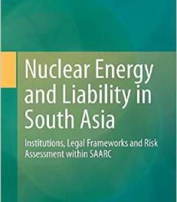 Nuclear Energy And Liability In South Asia: Institutions Legal Frameworks And Risk Assessment Within Saarc PDF