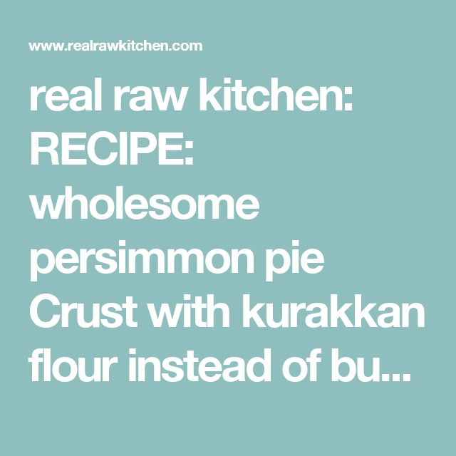 real raw kitchen: RECIPE: wholesome persimmon pie Crust with kurakkan flour instead of buckwheat!!