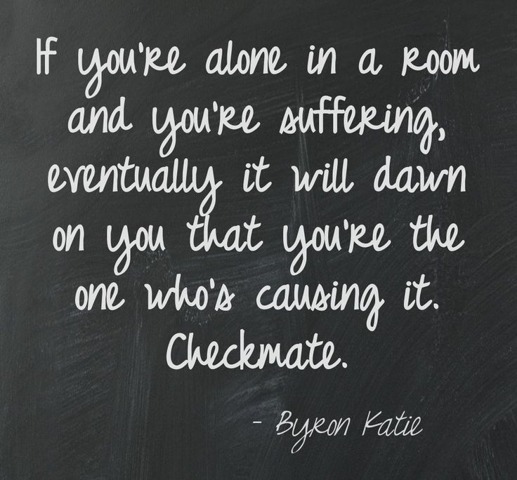If you're alone in a room and you're suffering, eventually it will dawn on you that you're the one who's causing it. Checkmate. - Byron Katie  This quote courtesy of @Pinstamatic (http://pinstamatic.com)