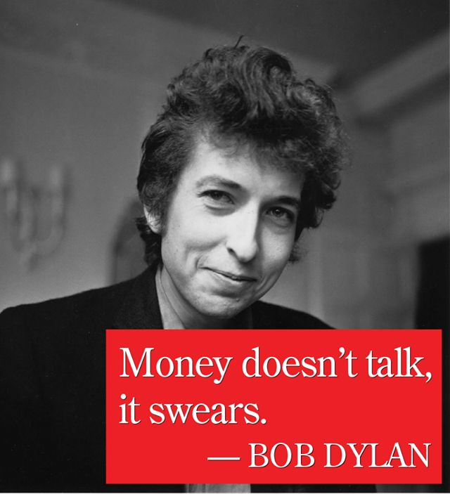 """""""Money doesn't talk, it swears."""" - Bob Dylan"""