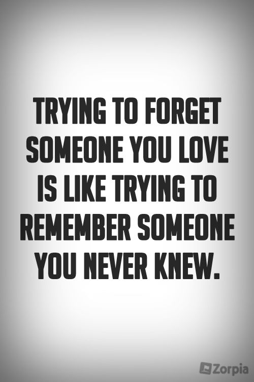 Trying to forget someone you love is like trying to remember someone you never knew. #zorpia #BeYourself