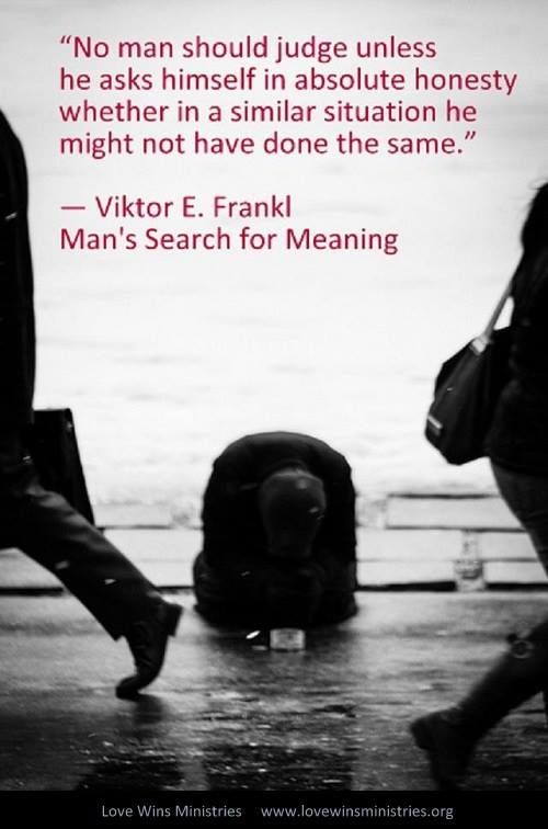 'No man should judge unless he asks himself in absolute honesty whether in a similar situation he might not have done the same.' Viktor Frankl, Man's Search for Meaning
