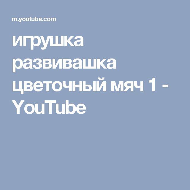 игрушка развивашка цветочный мяч 1 - YouTube