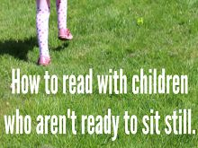 5 Ways to Read to Children Who Won't Sit Still for Books...SCHOLASTIC PARENTS: RAISE A READER > Help . By Allison McDonald...Instead of forcing our kids to fit into a mold, let's change the mold. Find ways to read and share books with them that keep reading positive and let them ease into reading calmly, when they are ready. Here are some tips to help you ease your active child into reading without forcing him or her to sit and listen.