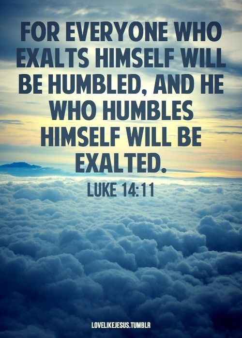 "Luke 14:11 ""For everyone who exalts himself will be humbled, and he who humbles himself will be exalted."""