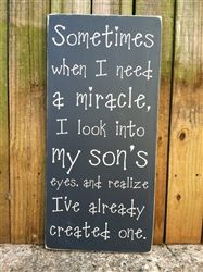 "If you're a parent you'll appreciate the sentimental value of this new sign. ""Sometimes when I need a miracle, I look into my son's eyes and realize I've already created one"" 12""x24"" all wood sign"