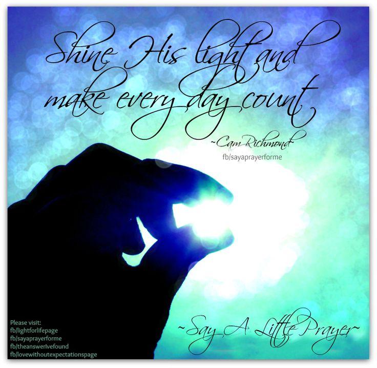 Shine His light and make every day count! ~Cam Richmond~ More at: https://www.facebook.com/sayaprayerforme http://lightforlifewordpress.wordpress.com/