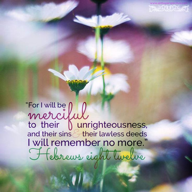 """""""For I will be merciful to their unrighteousness, and their sins and their lawless deeds I will remember no more."""""""