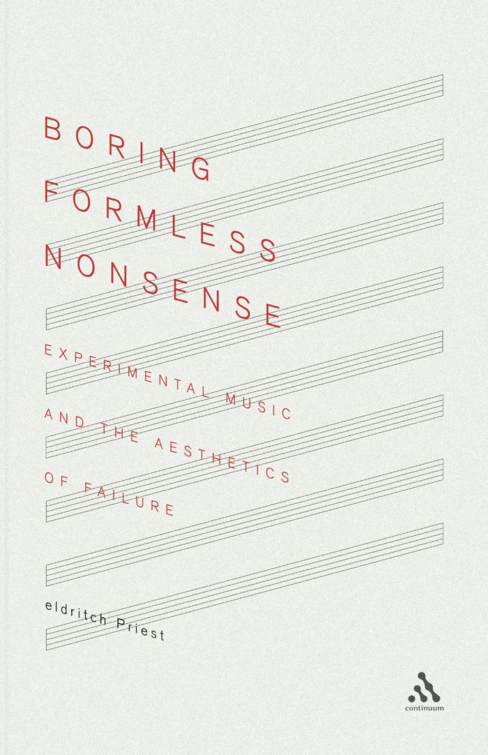 """""""Boring Formless Nonsense: Experimental Music and The Aesthetics of Failure"""" by eldritch Priest; designed by Daniel Benneworth-Gray"""