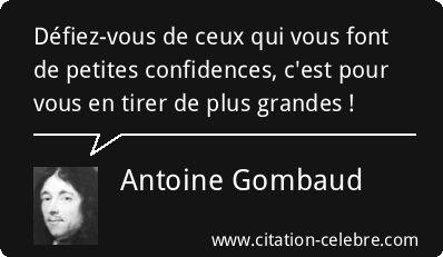 """(Antoine Gombaud - Phrase n°66238). - 3) ANTOINE GOMBAUD: Méré est un important théoricien de salon: comme bon nombre de penseurs libéraux du XVII°s, il se méfie du pouvoir héréditaire et de la démocratie, et pense que la résolution de problémes par la discussion libre entre gens d'esprit, cultivés et mondains est préférable. Ses 2 essais les plus connus sont """"L""""honnête homme"""" et """"de la Vraie honnêteté"""", mais c'est surtout sa contribution à la théorie des probabilités qui l'a rendu notoire."""