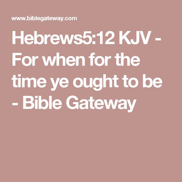 Hebrews5:12 KJV - For when for the time ye ought to be - Bible Gateway