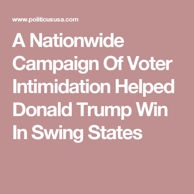 A Nationwide Campaign Of Voter Intimidation Helped Donald Trump Win In Swing States